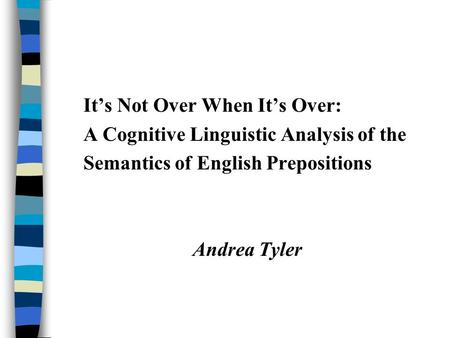 It's Not Over When It's Over: A Cognitive Linguistic Analysis of the Semantics of English Prepositions Andrea Tyler.