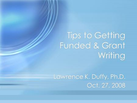 Tips to Getting Funded & Grant Writing Lawrence K. Duffy, Ph.D. Oct. 27, 2008 Lawrence K. Duffy, Ph.D. Oct. 27, 2008.