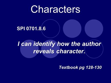 Characters SPI 0701.8.6 I can identify how the author reveals character. Textbook pg 128-130.