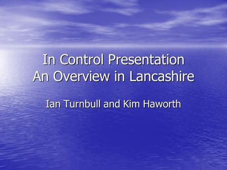 In Control Presentation An Overview in Lancashire Ian Turnbull and Kim Haworth.