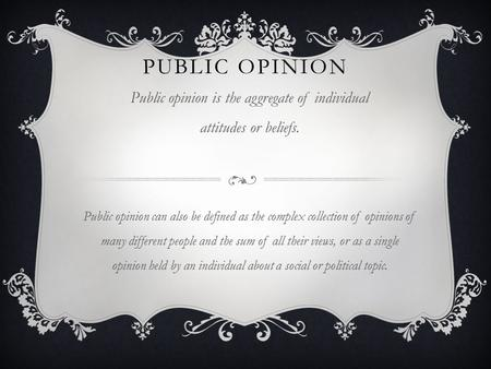 PUBLIC OPINION Public opinion is the aggregate of individual attitudes or beliefs. Public opinion can also be defined as the complex collection of opinions.