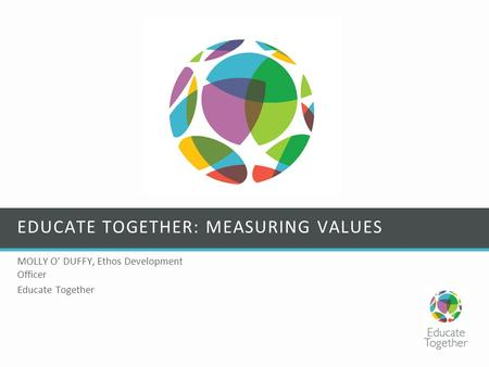 EDUCATE TOGETHER: MEASURING VALUES MOLLY O' DUFFY, Ethos Development Officer Educate Together.