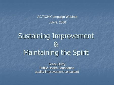 Sustaining Improvement & Maintaining the Spirit Grace Duffy Public Health Foundation quality improvement consultant ACTION Campaign Webinar July 9, 2008.