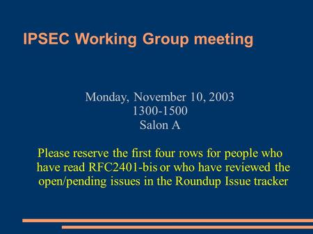 IPSEC Working Group meeting Monday, November 10, 2003 1300-1500 Salon A Please reserve the first four rows for people who have read RFC2401-bis or who.
