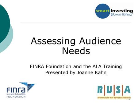 Assessing Audience Needs FINRA Foundation and the ALA Training Presented by Joanne Kahn 1.