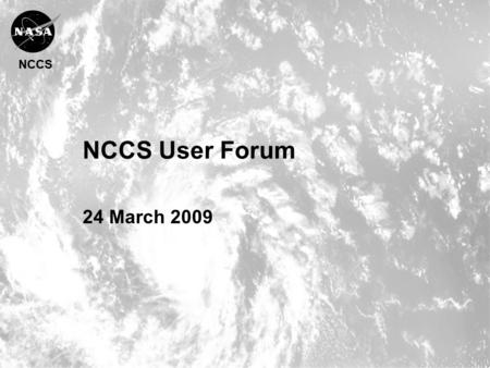 NCCS NCCS User Forum 24 March 2009. NCCS Agenda Welcome & Introduction Phil Webster, CISTO Chief Current System Status Fred Reitz, Operations Manager.