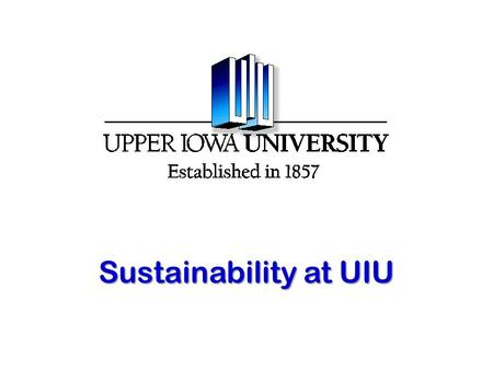 "Sustainability at UIU. Sustainability ""Meeting the needs of the present without compromising the ability of future generations to meet their own needs."""