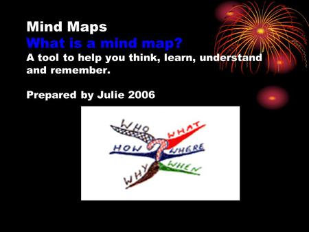 Mind Maps What is a mind map? A tool to help you think, learn, understand and remember. Prepared by Julie 2006.
