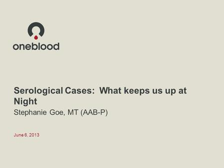 Serological Cases: What keeps us up at Night Stephanie Goe, MT (AAB-P) June 6, 2013.