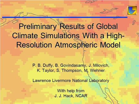 Preliminary Results of Global Climate Simulations With a High- Resolution Atmospheric Model P. B. Duffy, B. Govindasamy, J. Milovich, K. Taylor, S. Thompson,