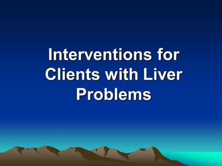 Interventions for Clients with Liver Problems. Cirrhosis Cirrhosis is extensive scarring of the liver, usually caused by a chronic irreversible reaction.