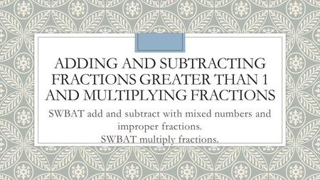 ADDING AND SUBTRACTING FRACTIONS GREATER THAN 1 AND MULTIPLYING FRACTIONS SWBAT add and subtract with mixed numbers and improper fractions. SWBAT multiply.