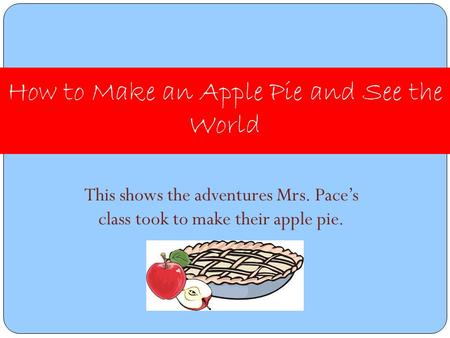 This shows the adventures Mrs. Pace's class took to make their apple pie. How to Make an Apple Pie and See the World.