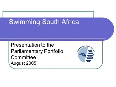 Swimming South Africa Presentation to the Parliamentary Portfolio Committee August 2005.