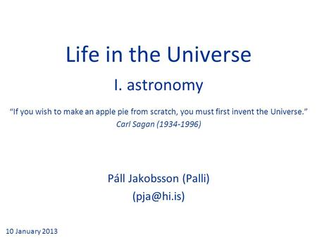 "Life in the Universe I. astronomy Páll Jakobsson (Palli) 10 January 2013 ""If you wish to make an apple pie from scratch, you must first invent."