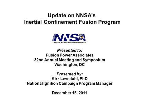 Update on NNSA's Inertial Confinement Fusion Program Presented to: Fusion Power Associates 32nd Annual Meeting and Symposium Washington, DC Presented by: