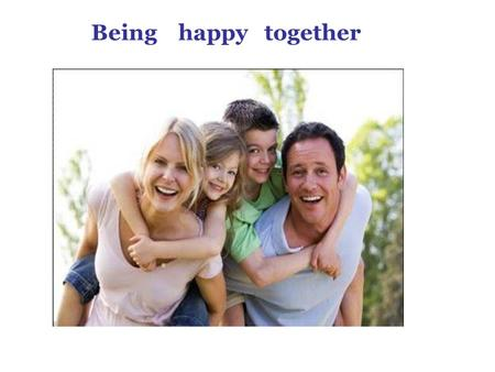 Being happy together. Do you help your mother? What did you do yesterday to make your parents happy ?