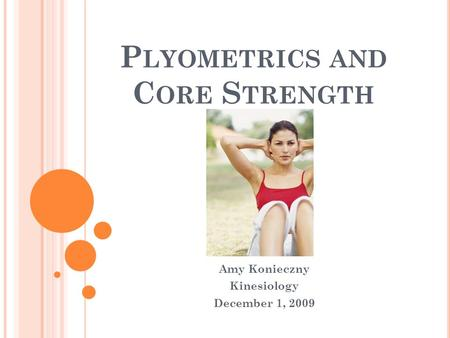 P LYOMETRICS AND C ORE S TRENGTH Amy Konieczny Kinesiology December 1, 2009.