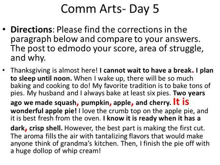 Comm Arts- Day 5 Directions: Please find the corrections in the paragraph below and compare to your answers. The post to edmodo your score, area of struggle,