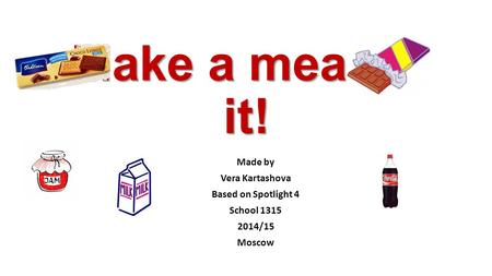 Make a meal of it! Made by Vera Kartashova Based on Spotlight 4 School 1315 2014/15 Moscow.