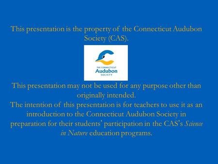 This presentation is the property of the Connecticut Audubon Society (CAS). This presentation may not be used for any purpose other than originally intended.