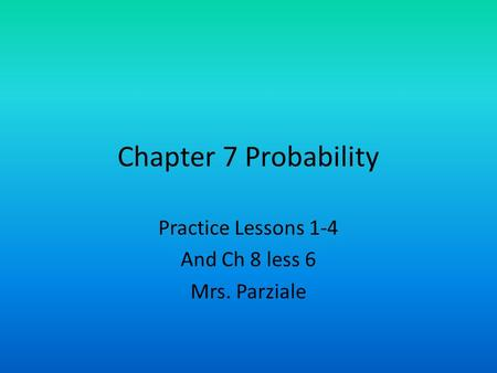 Chapter 7 Probability Practice Lessons 1-4 And Ch 8 less 6 Mrs. Parziale.