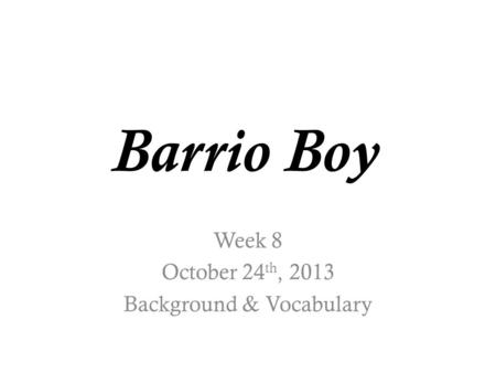Barrio Boy Week 8 October 24 th, 2013 Background & Vocabulary.