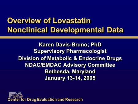 Overview of Lovastatin Nonclinical Developmental Data Karen Davis-Bruno; PhD Supervisory Pharmacologist Division of Metabolic & Endocrine Drugs NDAC/EMDAC.