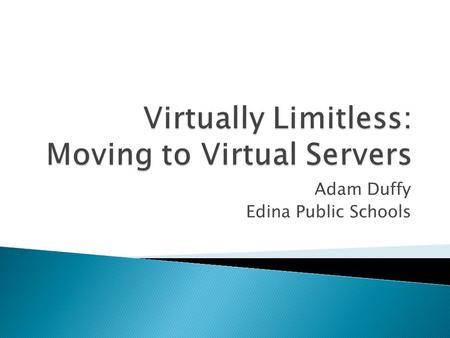 Adam Duffy Edina Public Schools.  Traditional server ◦ One physical server ◦ One OS ◦ All installed hardware is limited to that one server ◦ If hardware.