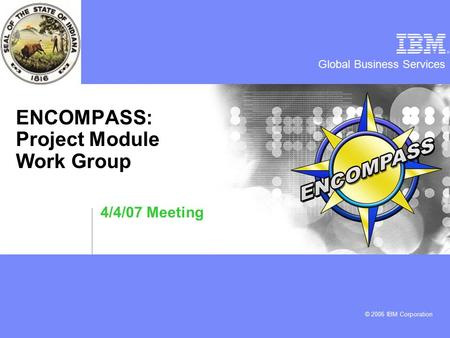 Global Business Services © 2006 IBM Corporation ENCOMPASS: Project Module Work Group 4/4/07 Meeting.