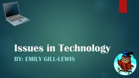 Issues in Technology BY: EMILY GILL-LEWIS. Type of Issues *Social Issues*Legal IssuesEthical Issues.