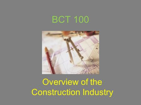 BCT 100 Overview of the Construction Industry. The Construction Industry What is the 'Construction Industry'? Who works in this industry? Why is it important?