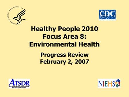 Healthy People 2010 Focus Area 8: Environmental Health Progress Review February 2, 2007.