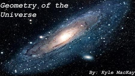 Geometry of the Universe By: Kyle MacKay. Local Geometry vs. Global Geometry of the Universe  The local geometry of the universe describes the curvature.