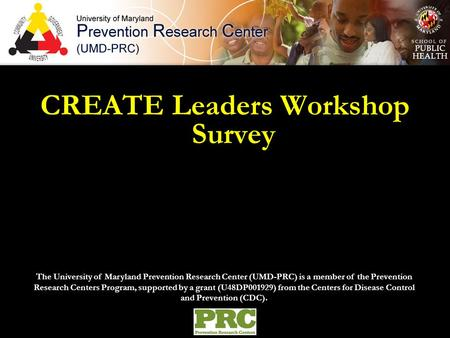 CREATE Leaders Workshop Survey The University of Maryland Prevention Research Center (UMD-PRC) is a member of the Prevention Research Centers Program,