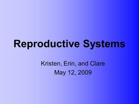 Reproductive Systems Kristen, Erin, and Clare May 12, 2009.