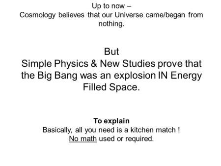 Up to now – Cosmology believes that our Universe came/began from nothing. But Simple Physics & New Studies prove that the Big Bang was an explosion IN.