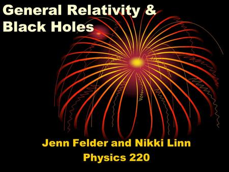 General Relativity & Black Holes Jenn Felder and Nikki Linn Physics 220.