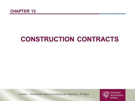 Connolly – International Financial Accounting and Reporting – 4 th Edition CHAPTER 12 CONSTRUCTION CONTRACTS.