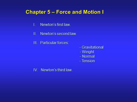 I.Newton's first law. II.Newton's second law. III.Particular forces: - Gravitational - Gravitational - Weight - Weight - Normal - Normal - Tension - Tension.