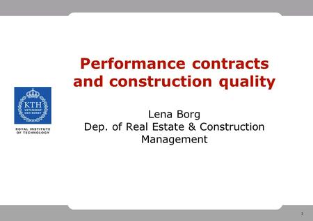 1 Performance contracts and construction quality Lena Borg Dep. of Real Estate & Construction Management.
