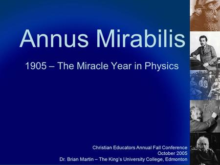Annus Mirabilis 1905 – The Miracle Year in Physics Christian Educators Annual Fall Conference October 2005 Dr. Brian Martin – The King's University College,