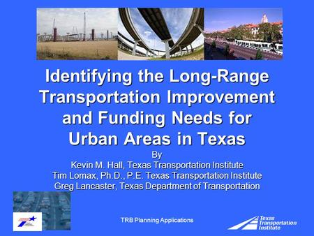TRB Planning Applications Identifying the Long-Range Transportation Improvement and Funding Needs for Urban Areas in Texas By Kevin M. Hall, Texas Transportation.