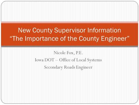 "Nicole Fox, P.E. Iowa DOT – Office of Local Systems Secondary Roads Engineer New County Supervisor Information ""The Importance of the County Engineer"""