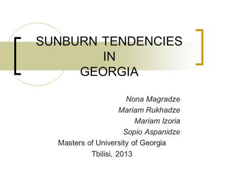 SUNBURN TENDENCIES IN GEORGIA Nona Magradze Mariam Rukhadze Mariam Izoria Sopio Aspanidze Masters of University of Georgia Tbilisi, 2013.