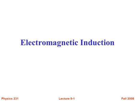 Fall 2008Physics 231Lecture 9-1 Electromagnetic Induction.