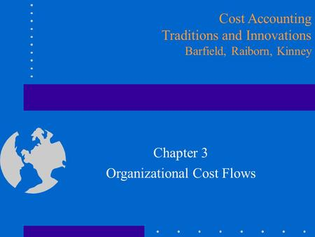 Chapter 3 Organizational Cost Flows Cost Accounting Traditions and Innovations Barfield, Raiborn, Kinney.