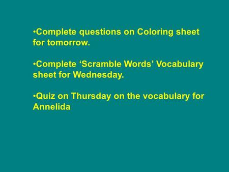 Complete questions on Coloring sheet for tomorrow. Complete 'Scramble Words' Vocabulary sheet for Wednesday. Quiz on Thursday on the vocabulary for Annelida.
