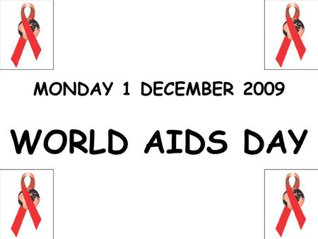 MONDAY 1 DECEMBER 2009 WORLD AIDS DAY. HIV / AIDS HUMAN IMMUNODEFICIENCY VIRUS ACQUIRED IMMUNE DEFICIENCY SYNDROME.
