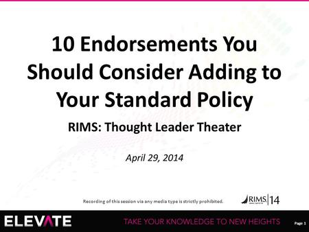 Page 1 Recording of this session via any media type is strictly prohibited. Page 1 10 Endorsements You Should Consider Adding to Your Standard Policy RIMS: